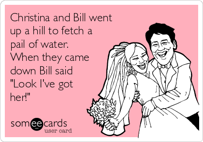 """Christina and Bill went up a hill to fetch a pail of water. When they came down Bill said """"Look I've got her!"""""""