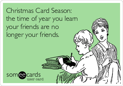 Christmas Card Season: the time of year you learn your friends are no longer your friends.