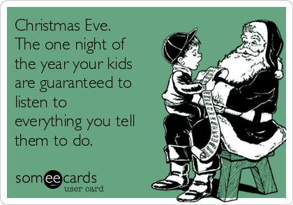 Christmas Eve. The one night of the year your kids are guaranteed to listen to everything you tell them to do.