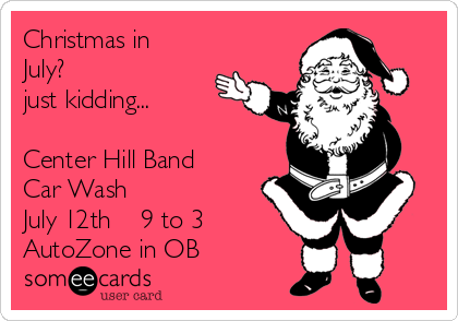 Christmas in July?  just kidding...  Center Hill Band  Car Wash July 12th    9 to 3 AutoZone in OB