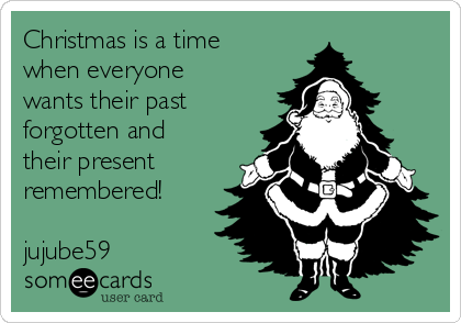 Christmas is a time when everyone wants their past forgotten and their present remembered!  jujube59