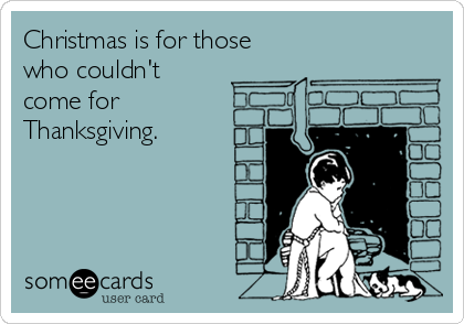 Christmas is for those who couldn't  come for Thanksgiving.