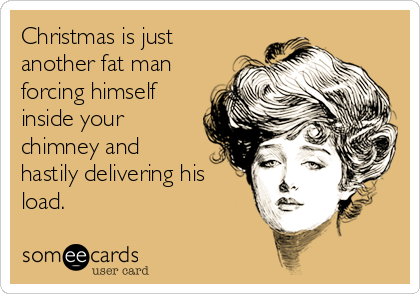 Christmas is just another fat man forcing himself inside your chimney and hastily delivering his load.