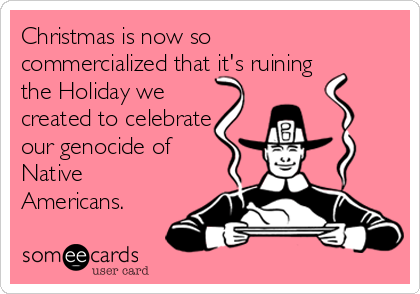 Christmas is now so commercialized that it's ruining the Holiday we created to celebrate our genocide of Native Americans.