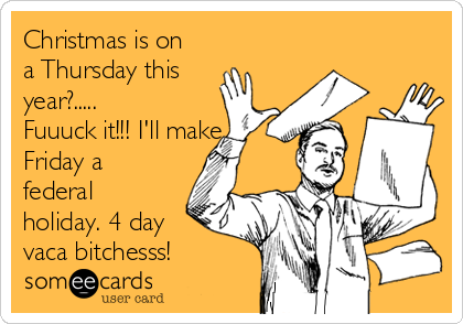 Christmas is on a Thursday this year?..... Fuuuck it!!! I'll make  Friday a federal holiday. 4 day vaca bitchesss!