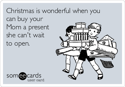 Christmas is wonderful when you can buy your Mom a present she can't wait to open.
