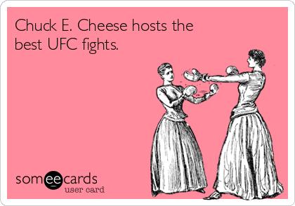 Chuck E. Cheese hosts the  best UFC fights.