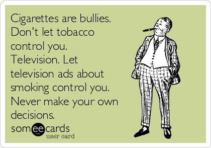 Cigarettes are bullies.   Don't let tobacco control you. Television. Let television ads about smoking control you. Never make your own decisions.