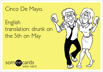Cinco De Mayo.  English translation: drunk on the 5th on May