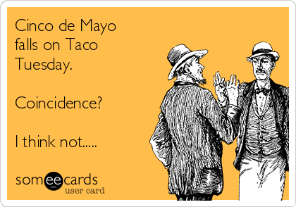 Cinco de Mayo falls on Taco Tuesday.   Coincidence?  I think not.....