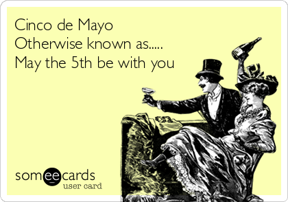 Cinco de Mayo Otherwise known as..... May the 5th be with you