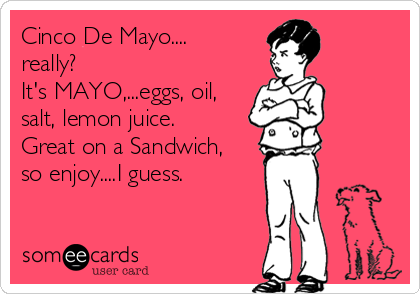 Cinco De Mayo.... really?  It's MAYO,...eggs, oil, salt, lemon juice.  Great on a Sandwich, so enjoy....I guess.