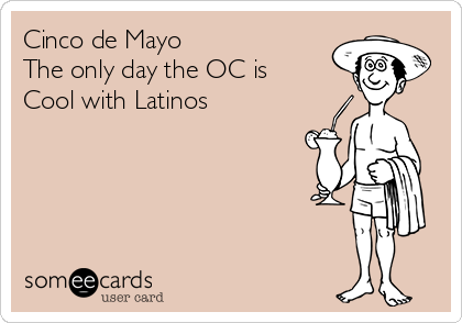 Cinco de Mayo  The only day the OC is  Cool with Latinos