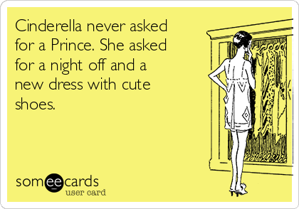 Cinderella never asked for a Prince. She asked for a night off and a new dress with cute shoes.
