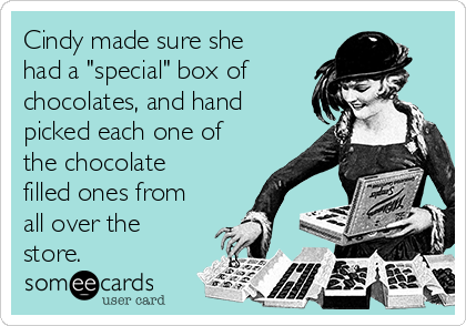 """Cindy made sure she had a """"special"""" box of  chocolates, and hand picked each one of the chocolate filled ones from all over the store."""