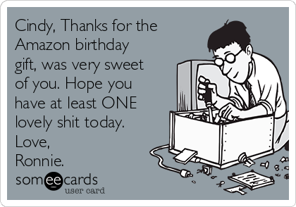 Cindy, Thanks for the Amazon birthday gift, was very sweet of you. Hope you have at least ONE lovely shit today. Love, Ronnie.