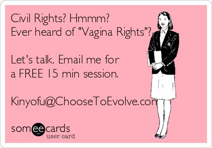 "Civil Rights? Hmmm? Ever heard of ""Vagina Rights""?   Let's talk. Email me for a FREE 15 min session.  Kinyofu@ChooseToEvolve.com"
