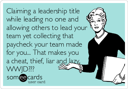 Claiming a leadership title while leading no one and  allowing others to lead your team yet collecting that  paycheck your team made for you... That makes you a cheat, thief, liar and lazy. WWJD???
