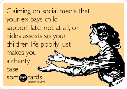 Claiming on social media that your ex pays child support late, not at all, or hides assests so your children life poorly just makes you a charity case.