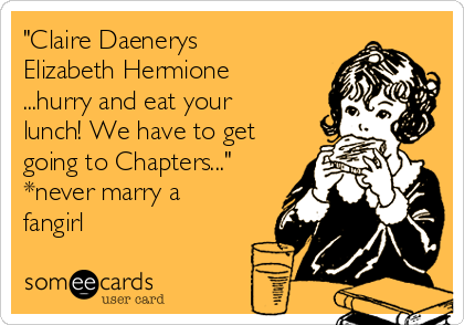 """""""Claire Daenerys Elizabeth Hermione ...hurry and eat your lunch! We have to get going to Chapters..."""" *never marry a fangirl"""