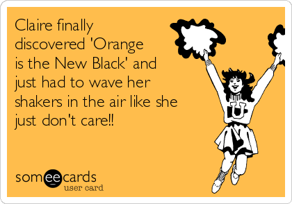 Claire finally discovered 'Orange is the New Black' and just had to wave her shakers in the air like she just don't care!!