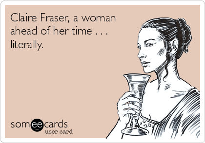 Claire Fraser, a woman ahead of her time . . . literally.
