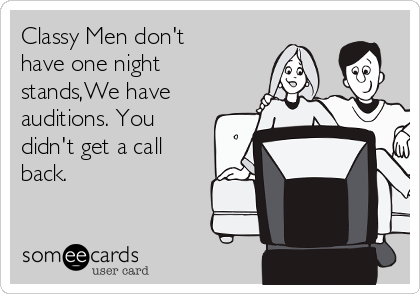 Classy Men don't have one night stands,We have auditions. You didn't get a call back.