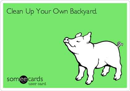 Clean Up Your Own Backyard.