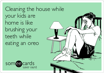 Cleaning the house while your kids are home is like brushing your teeth while eating an oreo