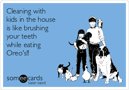 Cleaning with  kids in the house  is like brushing  your teeth  while eating  Oreo's!!