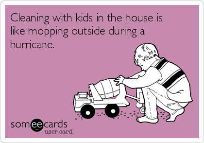 Cleaning with kids in the house is like mopping outside during a hurricane.