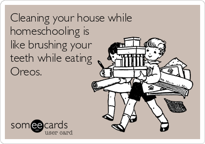 Cleaning your house while homeschooling is like brushing your teeth while eating Oreos.