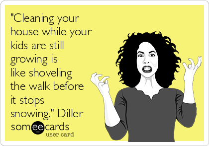 """""""Cleaning your house while your kids are still growing is like shoveling the walk before it stops snowing."""" Diller"""