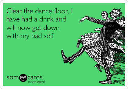 Clear the dance floor, I have had a drink and will now get down with my bad self