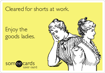 Cleared for shorts at work.   Enjoy the goods ladies.