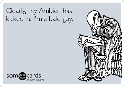 Clearly, my Ambien has kicked in. I'm a bald guy.