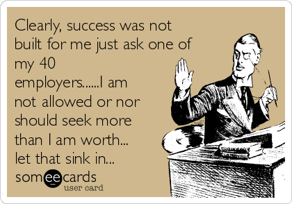Clearly, success was not built for me just ask one of my 40 employers......I am not allowed or nor should seek more than I am worth... let that sink in...