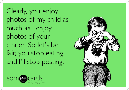 Clearly, you enjoy photos of my child as much as I enjoy photos of your  dinner. So let's be fair, you stop eating and I'll stop posting.