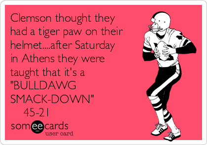 "Clemson thought they had a tiger paw on their helmet....after Saturday in Athens they were taught that it's a ""BULLDAWG  SMACK-DOWN""     45-21"