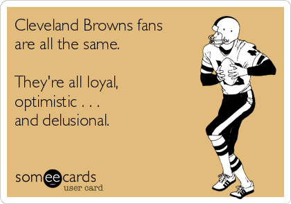 Cleveland Browns fans are all the same.  They're all loyal, optimistic . . .  and delusional.