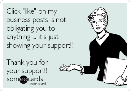 "Click ""like"" on my business posts is not  obligating you to anything ... it's just showing your support!!  Thank you for your support!!"