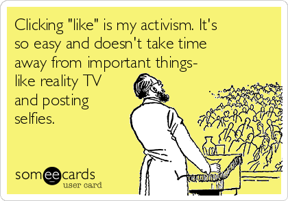 """Clicking """"like"""" is my activism. It's so easy and doesn't take time away from important things- like reality TV and posting selfies."""