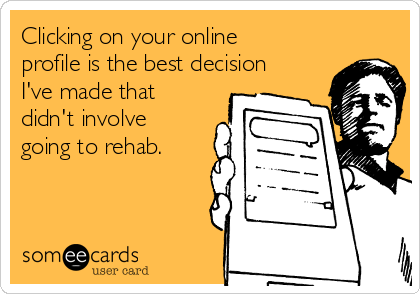 Clicking on your online profile is the best decision I've made that didn't involve going to rehab.