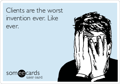 Clients are the worst invention ever. Like ever.
