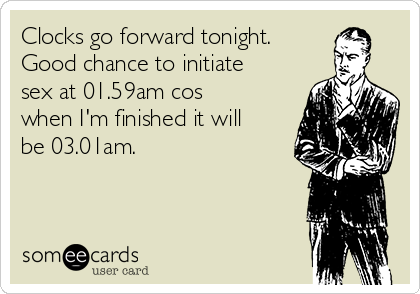 Clocks go forward tonight. Good chance to initiate sex at 01.59am cos when I'm finished it will be 03.01am.