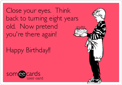 Close your eyes.  Think back to turning eight years old.  Now pretend  you're there again!  Happy Birthday!!