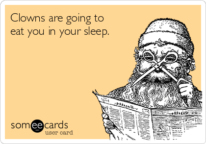 Clowns are going to eat you in your sleep.
