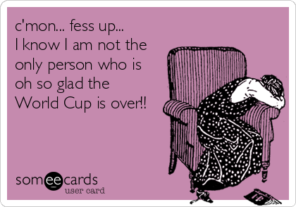 c'mon... fess up...    I know I am not the only person who is oh so glad the World Cup is over!!