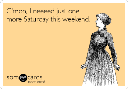 C'mon, I neeeed just one more Saturday this weekend.