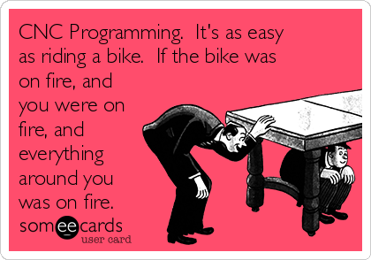 CNC Programming.  It's as easy as riding a bike.  If the bike was on fire, and you were on fire, and everything around you was on fire.